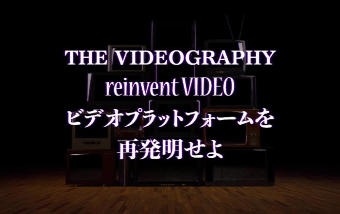 映像制作を再発明せよ・ビデオプラットフォームをリ:インベントせよ